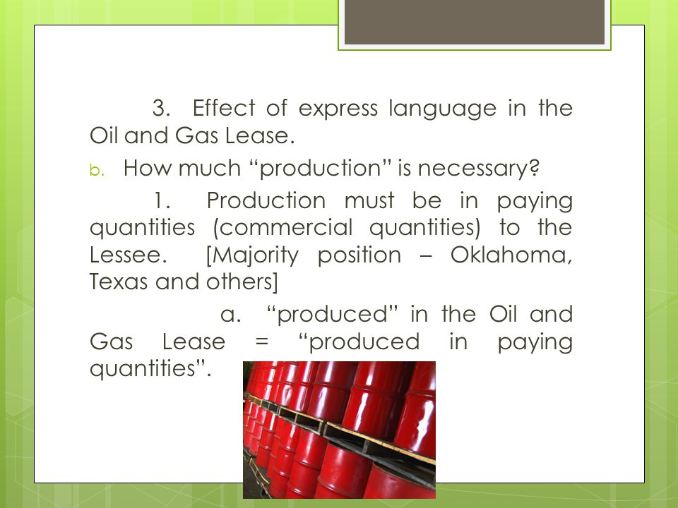 3. Effect of express language in the Oil and Gas Lease. b. How much production is necessary? 1. Production must be in paying quantities (commercial qu