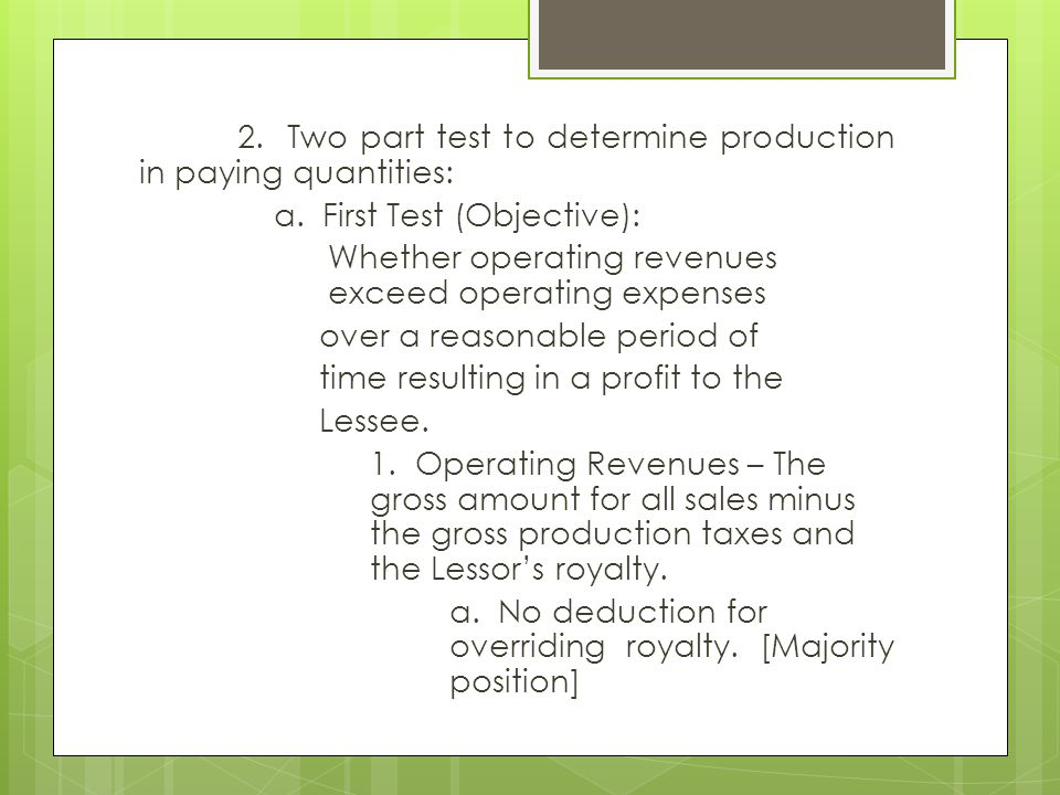 2. Two part test to determine production in paying quantities: a. First Test (Objective): Whether operating revenues exceed operating expenses over a