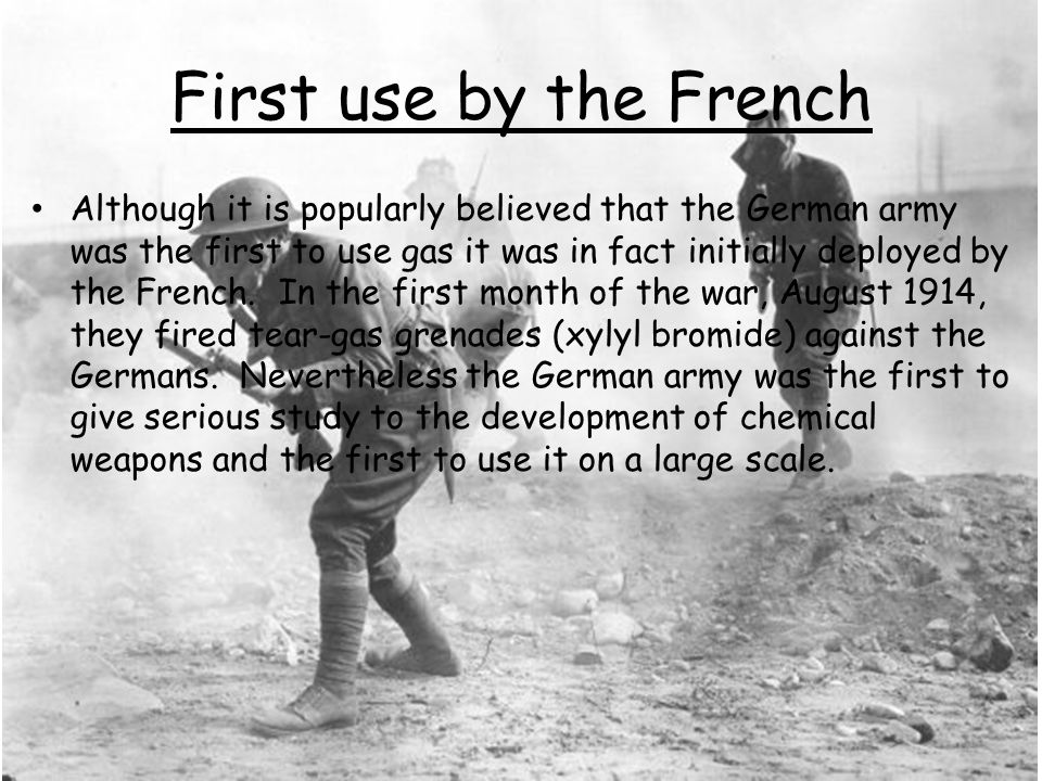 First use by the French Although it is popularly believed that the German army was the first to use gas it was in fact initially deployed by the French.
