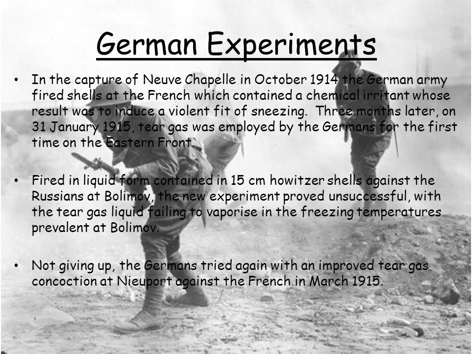 German Experiments In the capture of Neuve Chapelle in October 1914 the German army fired shells at the French which contained a chemical irritant whose result was to induce a violent fit of sneezing.