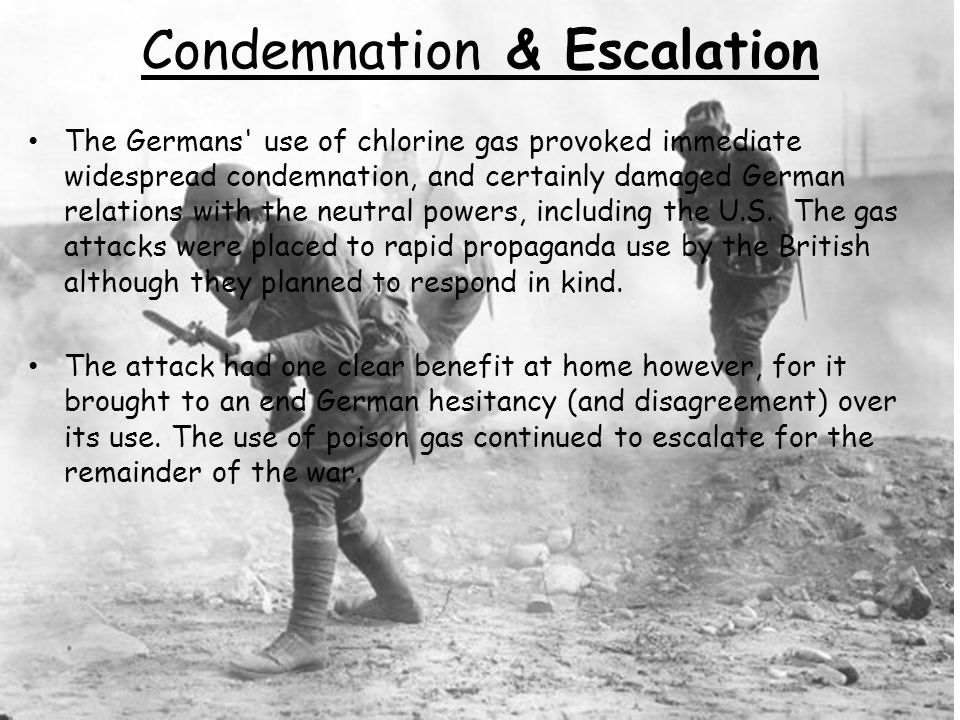 Condemnation & Escalation The Germans' use of chlorine gas provoked immediate widespread condemnation, and certainly damaged German relations with the