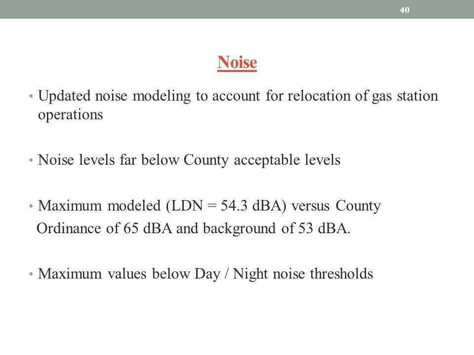 Noise Updated noise modeling to account for relocation of gas station operations Noise levels far below County acceptable levels Maximum modeled (LDN = 54.3 dBA) versus County Ordinance of 65 dBA and background of 53 dBA.