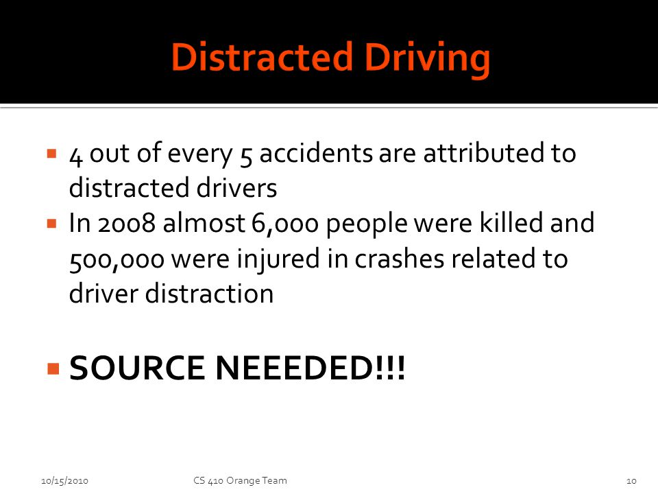 4 out of every 5 accidents are attributed to distracted drivers In 2008 almost 6,000 people were killed and 500,000 were injured in crashes related to driver distraction SOURCE NEEEDED!!.