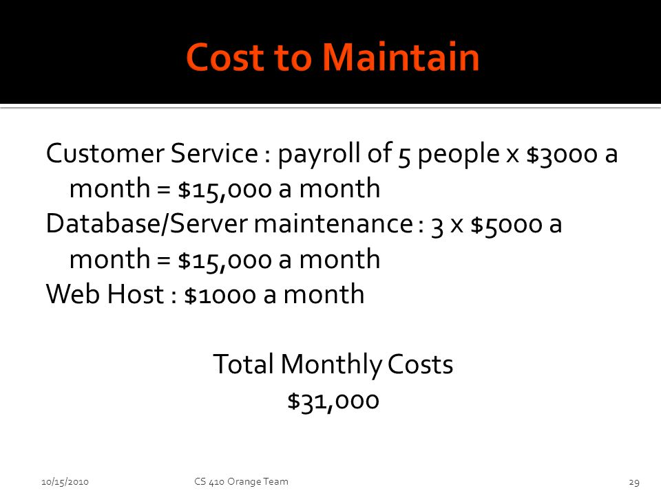 Customer Service : payroll of 5 people x $3000 a month = $15,000 a month Database/Server maintenance : 3 x $5000 a month = $15,000 a month Web Host : $1000 a month Total Monthly Costs $31,000 10/15/2010CS 410 Orange Team29