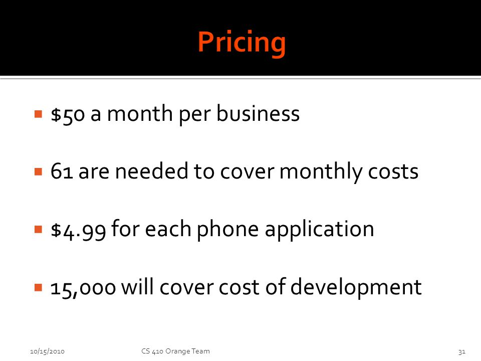 $50 a month per business 61 are needed to cover monthly costs $4.99 for each phone application 15,000 will cover cost of development 10/15/2010CS 410 Orange Team31