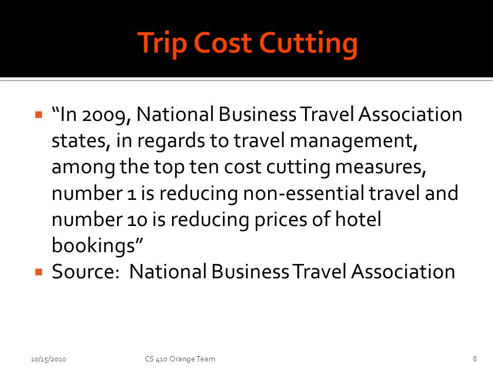 In 2009, National Business Travel Association states, in regards to travel management, among the top ten cost cutting measures, number 1 is reducing non-essential travel and number 10 is reducing prices of hotel bookings Source: National Business Travel Association 10/15/2010CS 410 Orange Team8