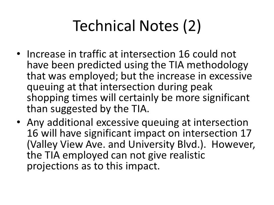 Technical Notes (2) Increase in traffic at intersection 16 could not have been predicted using the TIA methodology that was employed; but the increase in excessive queuing at that intersection during peak shopping times will certainly be more significant than suggested by the TIA.