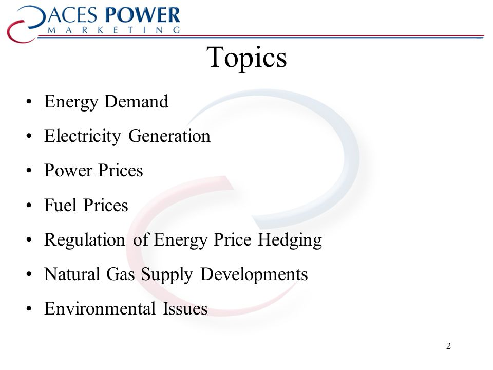Topics Energy Demand Electricity Generation Power Prices Fuel Prices Regulation of Energy Price Hedging Natural Gas Supply Developments Environmental Issues 2