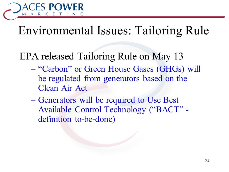 Environmental Issues: Tailoring Rule EPA released Tailoring Rule on May 13 –Carbon or Green House Gases (GHGs) will be regulated from generators based on the Clean Air Act –Generators will be required to Use Best Available Control Technology (BACT - definition to-be-done) 24