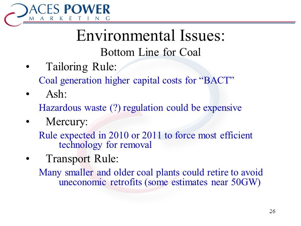 Environmental Issues: Bottom Line for Coal Tailoring Rule: Coal generation higher capital costs for BACT Ash: Hazardous waste (?) regulation could be expensive Mercury: Rule expected in 2010 or 2011 to force most efficient technology for removal Transport Rule: Many smaller and older coal plants could retire to avoid uneconomic retrofits (some estimates near 50GW) 26