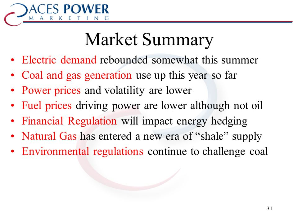 Market Summary Electric demand rebounded somewhat this summer Coal and gas generation use up this year so far Power prices and volatility are lower Fuel prices driving power are lower although not oil Financial Regulation will impact energy hedging Natural Gas has entered a new era of shale supply Environmental regulations continue to challenge coal 31