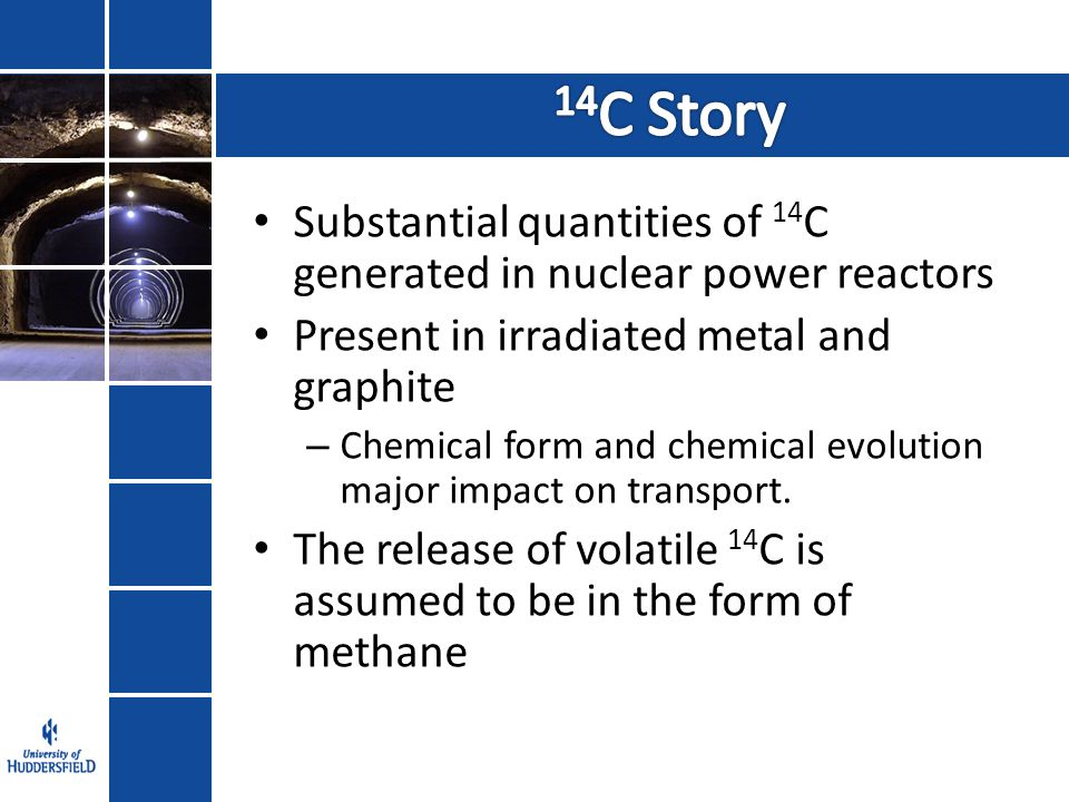 Substantial quantities of 14 C generated in nuclear power reactors Present in irradiated metal and graphite – Chemical form and chemical evolution major impact on transport.