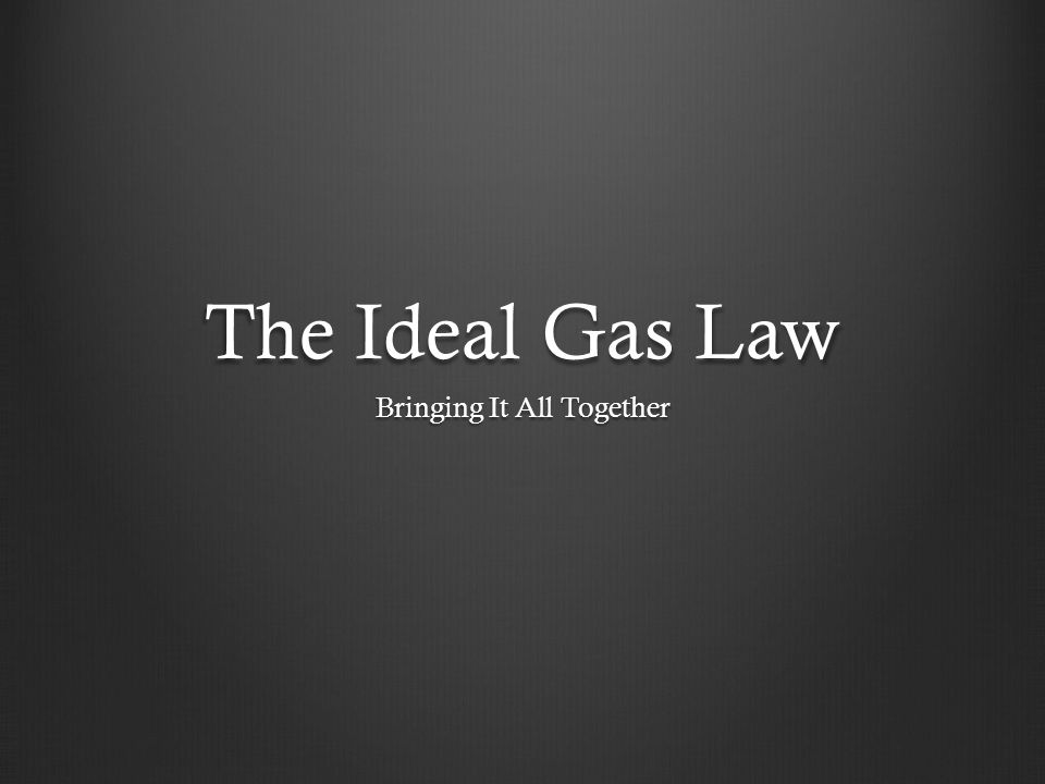 The Ideal Gas Law Bringing It All Together