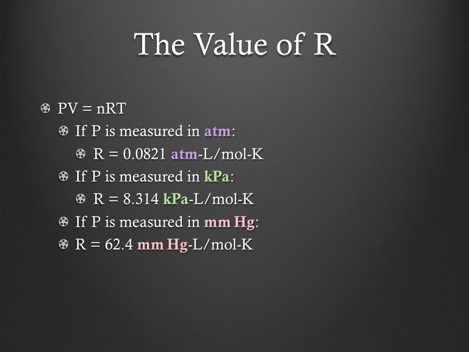 The Value of R PV = nRT If P is measured in atm : R = atm -L/mol-K If P is measured in kPa : R = kPa -L/mol-K If P is measured in mm Hg : R = 62.4 mm Hg -L/mol-K