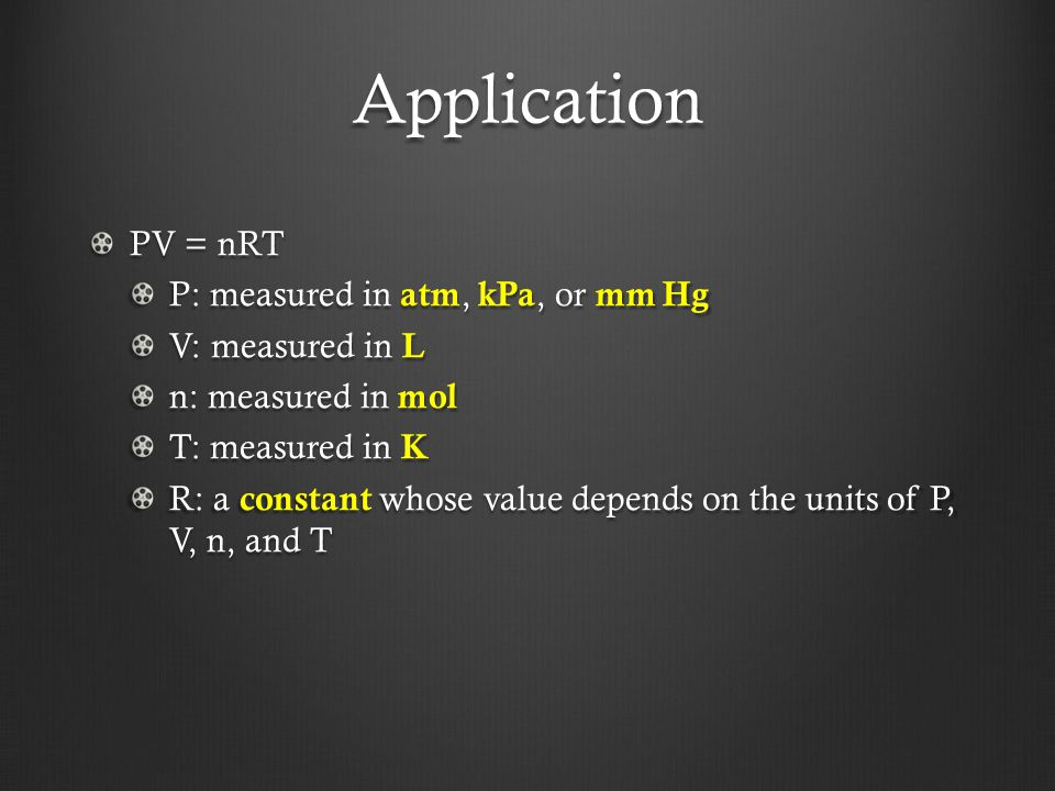 Application PV = nRT P: measured in atm, kPa, or mm Hg V: measured in L n: measured in mol T: measured in K R: a constant whose value depends on the units of P, V, n, and T