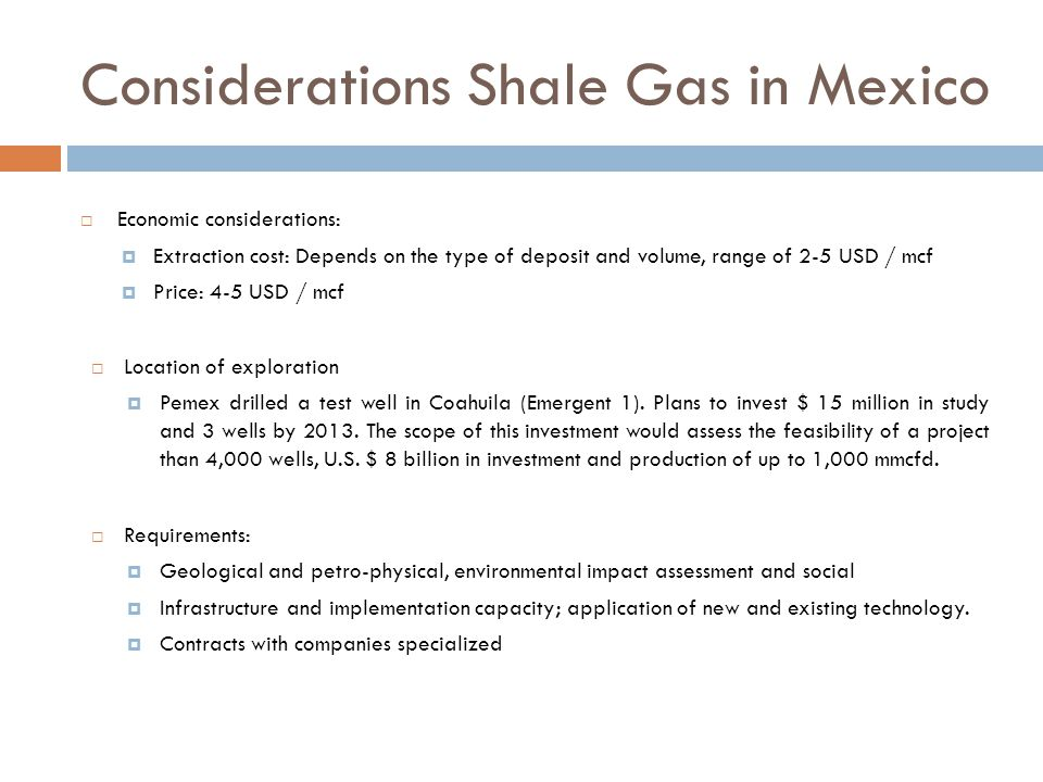 Considerations Shale Gas in Mexico Economic considerations: Extraction cost: Depends on the type of deposit and volume, range of 2-5 USD / mcf Price: 4-5 USD / mcf Location of exploration Pemex drilled a test well in Coahuila (Emergent 1).