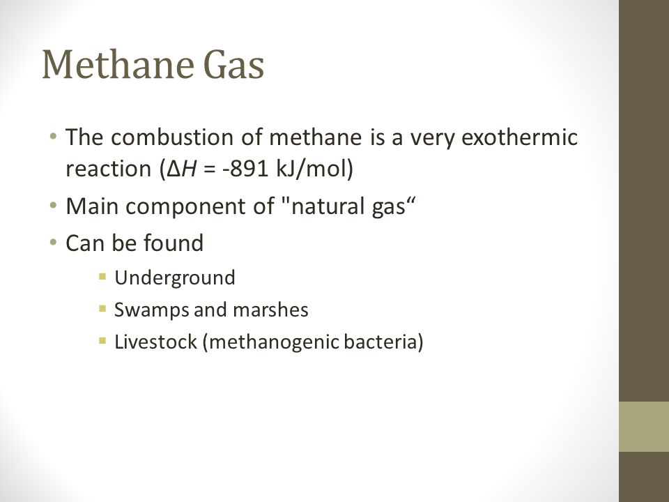 Methane Gas The combustion of methane is a very exothermic reaction (ΔH = -891 kJ/mol) Main component of natural gas Can be found Underground Swamps and marshes Livestock (methanogenic bacteria)