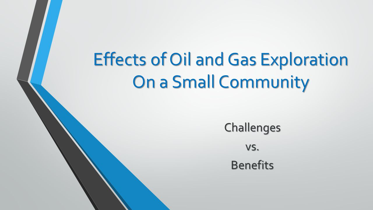 Effects of Oil and Gas Exploration On a Small Community Challengesvs.Benefits