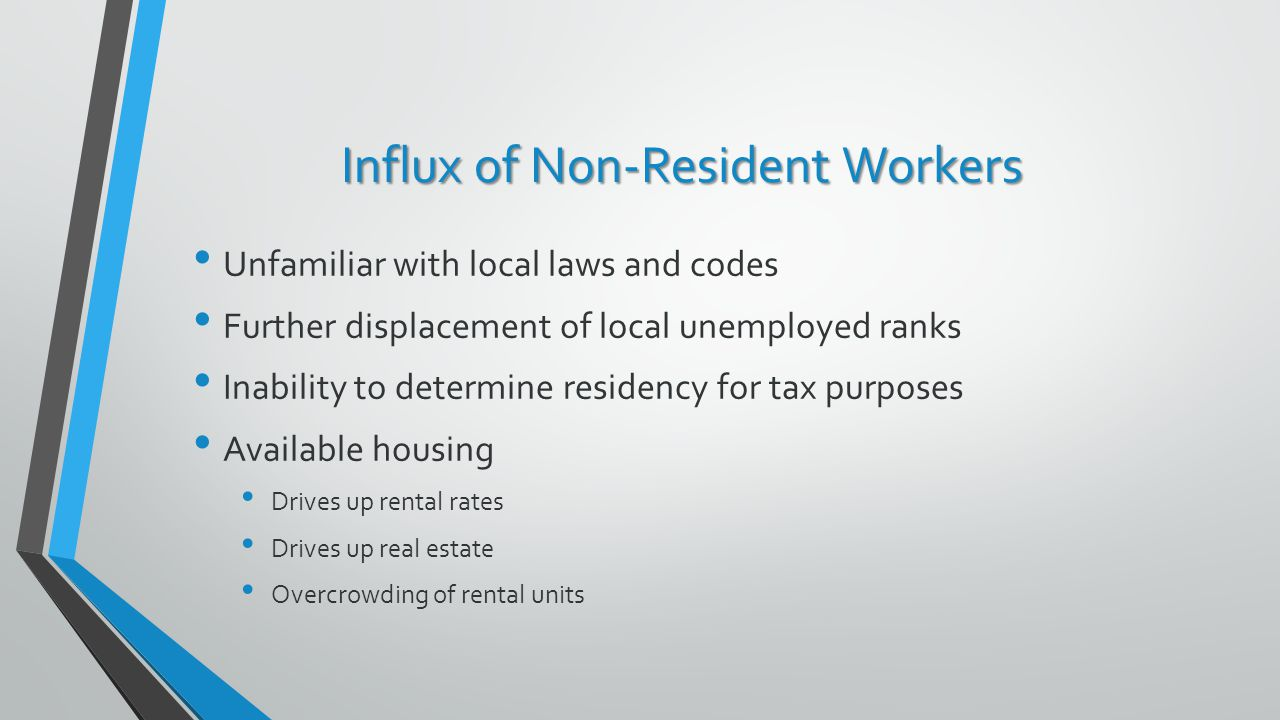 Influx of Non-Resident Workers Unfamiliar with local laws and codes Further displacement of local unemployed ranks Inability to determine residency for tax purposes Available housing Drives up rental rates Drives up real estate Overcrowding of rental units