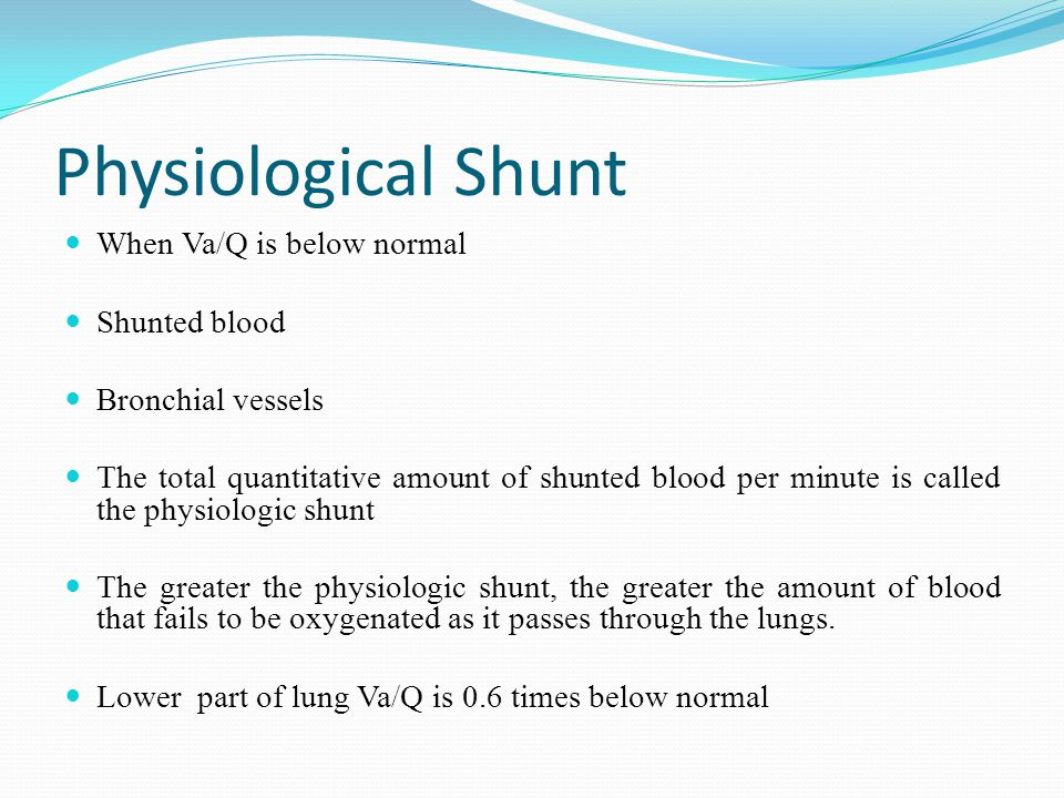 Physiological Shunt When Va/Q is below normal Shunted blood Bronchial vessels The total quantitative amount of shunted blood per minute is called the physiologic shunt The greater the physiologic shunt, the greater the amount of blood that fails to be oxygenated as it passes through the lungs.