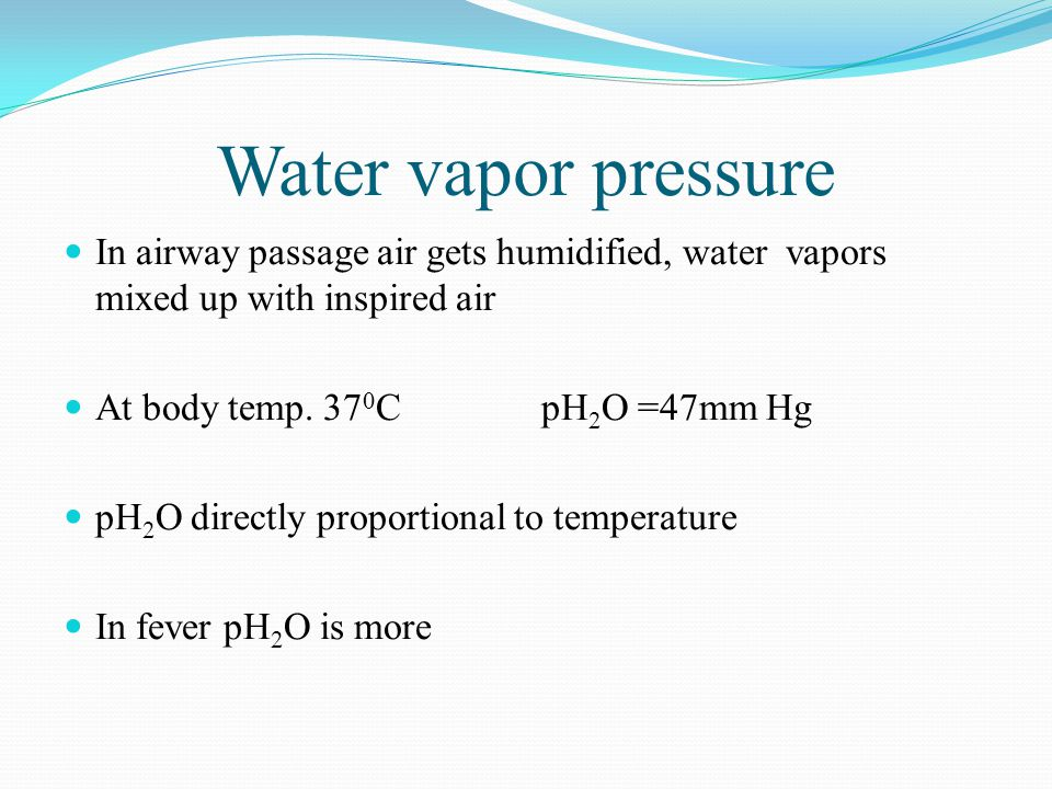 Water vapor pressure In airway passage air gets humidified, water vapors mixed up with inspired air At body temp.