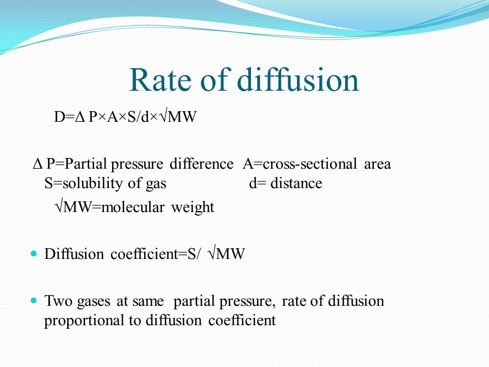 Rate of diffusion D=Δ P×A×S/d×MW Δ P=Partial pressure difference A=cross-sectional area S=solubility of gas d= distance MW=molecular weight Diffusion coefficient=S/ MW Two gases at same partial pressure, rate of diffusion proportional to diffusion coefficient