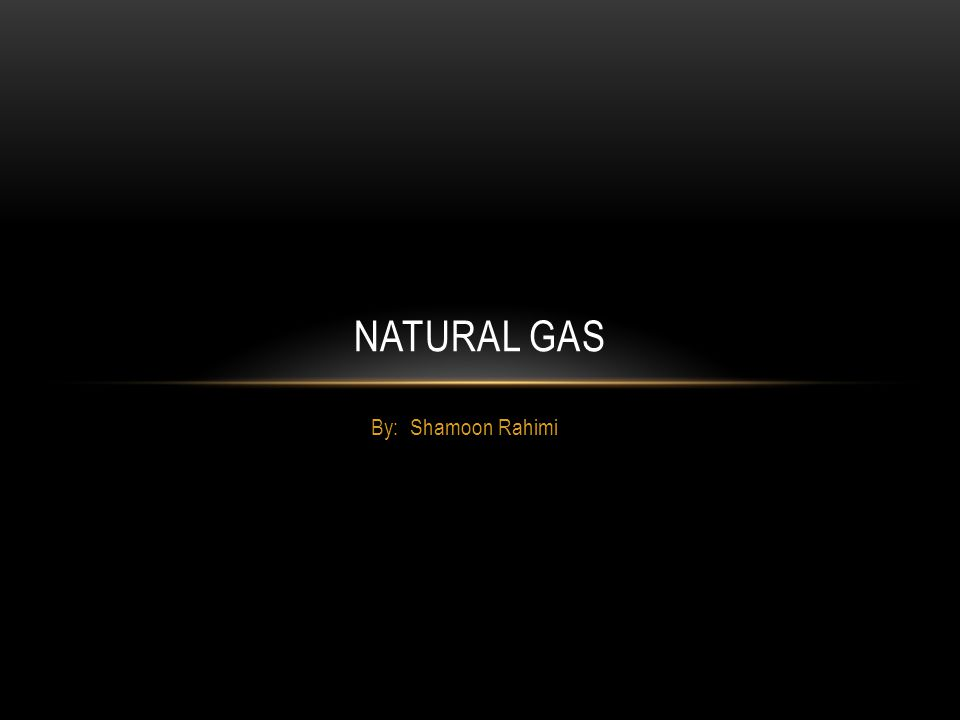 By: Shamoon Rahimi NATURAL GAS