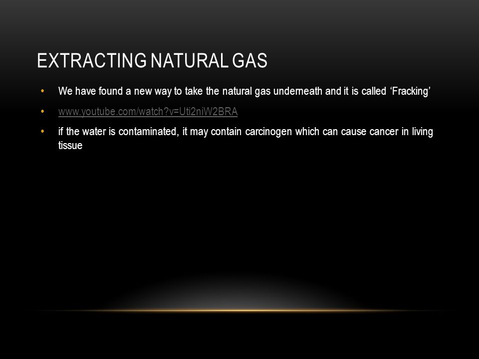 EXTRACTING NATURAL GAS We have found a new way to take the natural gas underneath and it is called Fracking www.youtube.com/watch v=Uti2niW2BRA if the water is contaminated, it may contain carcinogen which can cause cancer in living tissue