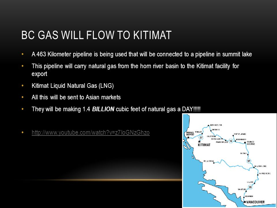 BC GAS WILL FLOW TO KITIMAT A 463 Kilometer pipeline is being used that will be connected to a pipeline in summit lake This pipeline will carry natural gas from the horn river basin to the Kitimat facility for export Kitimat Liquid Natural Gas (LNG) All this will be sent to Asian markets They will be making 1.4 BILLION cubic feet of natural gas a DAY!!!!.