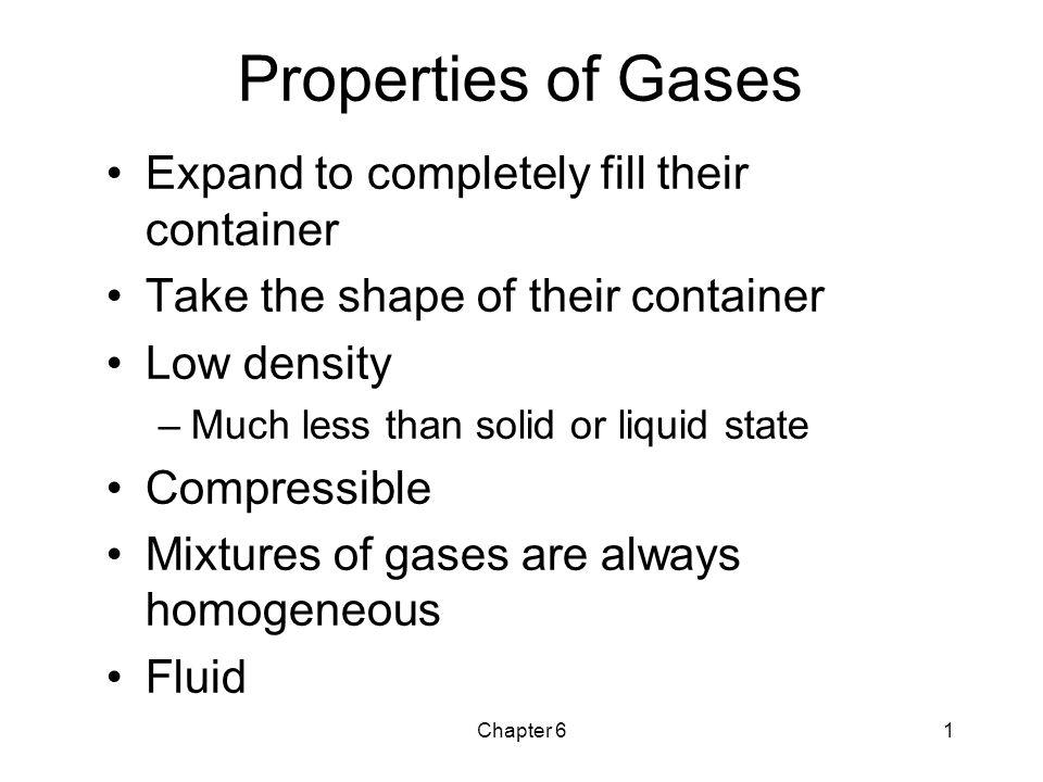 Chapter 61 Properties of Gases Expand to completely fill their container Take the shape of their container Low density –Much less than solid or liquid