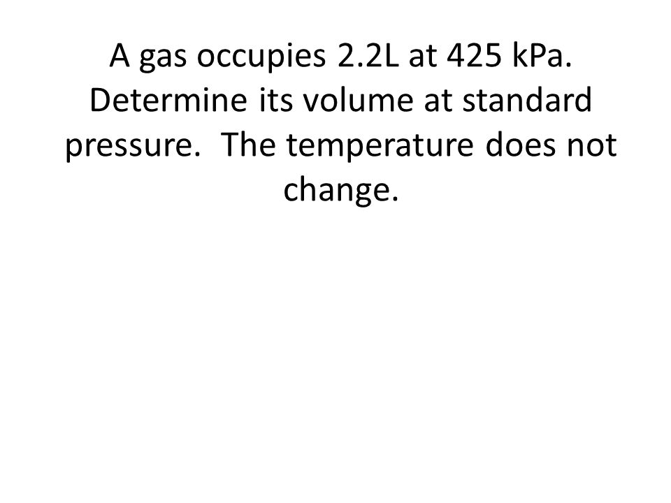 A gas occupies 2.2L at 425 kPa. Determine its volume at standard pressure.