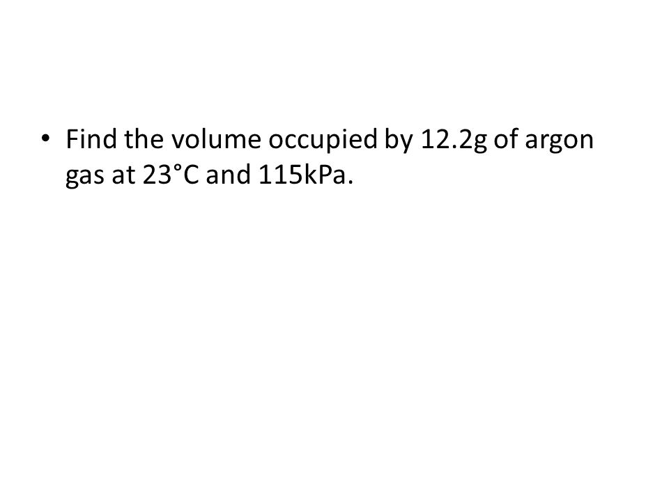 Find the volume occupied by 12.2g of argon gas at 23°C and 115kPa.