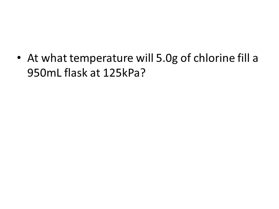 At what temperature will 5.0g of chlorine fill a 950mL flask at 125kPa?