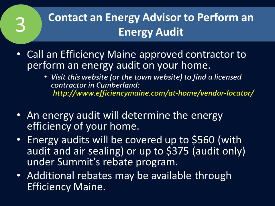 Call an Efficiency Maine approved contractor to perform an energy audit on your home.