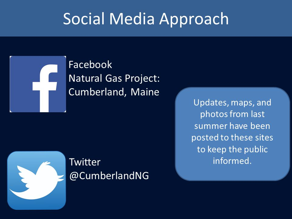 Social Media Approach Facebook Natural Gas Project: Cumberland, Maine Twitter @CumberlandNG Updates, maps, and photos from last summer have been posted to these sites to keep the public informed.