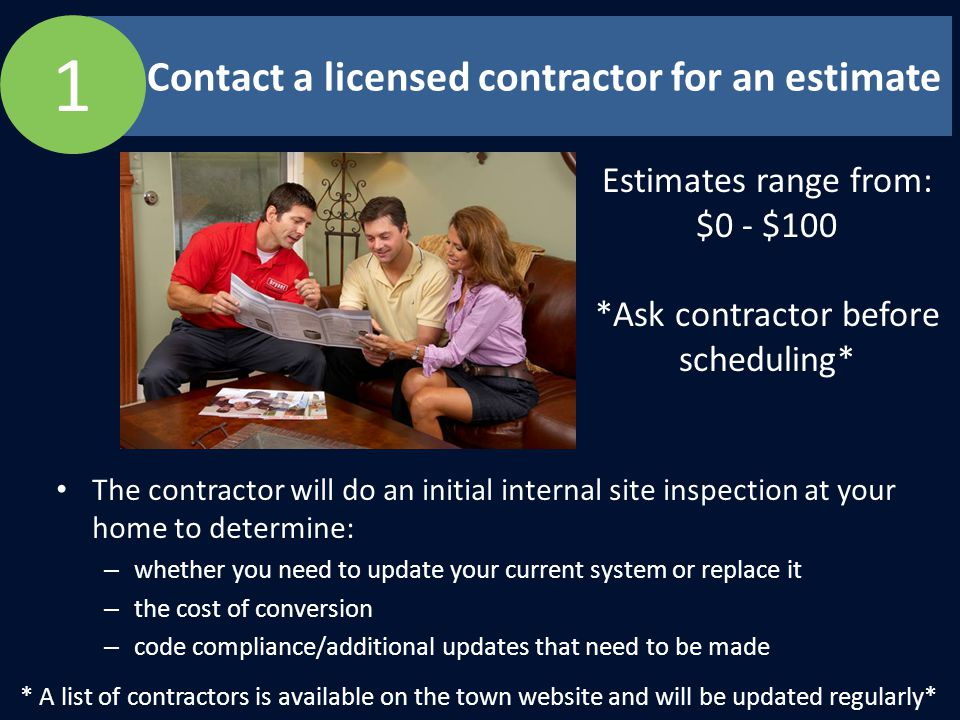 Contact a licensed contractor for an estimate The contractor will do an initial internal site inspection at your home to determine: – whether you need to update your current system or replace it – the cost of conversion – code compliance/additional updates that need to be made * A list of contractors is available on the town website and will be updated regularly* 1 Estimates range from: $0 - $100 *Ask contractor before scheduling*