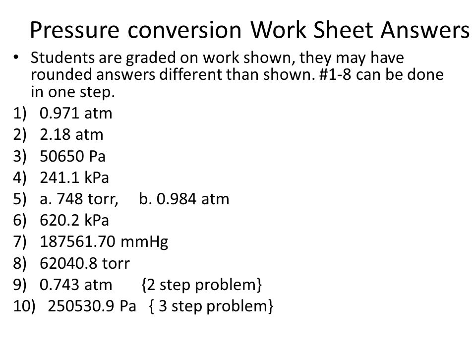Pressure conversion Work Sheet Answers Students are graded on work shown, they may have rounded answers different than shown. #1-8 can be done in one