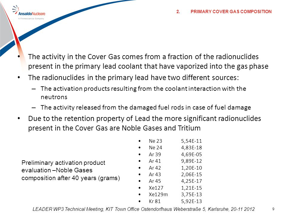 LEADER WP3 Technical Meeting, KIT Town Office Ostendorfhaus Weberstraße 5, Karlsruhe, 20-11 2012 9 The activity in the Cover Gas comes from a fraction of the radionuclides present in the primary lead coolant that have vaporized into the gas phase The radionuclides in the primary lead have two different sources: – The activation products resulting from the coolant interaction with the neutrons – The activity released from the damaged fuel rods in case of fuel damage Due to the retention property of Lead the more significant radionuclides present in the Cover Gas are Noble Gases and Tritium Ne 235,54E-11 Ne 244,83E-18 Ar 394,69E-05 Ar 419,89E-12 Ar 421,20E-10 Ar 432,06E-15 Ar 454,25E-17 Xe1271,21E-15 Xe129m3,75E-13 Kr 815,92E-13 Preliminary activation product evaluation –Noble Gases composition after 40 years (grams) 2.PRIMARY COVER GAS COMPOSITION