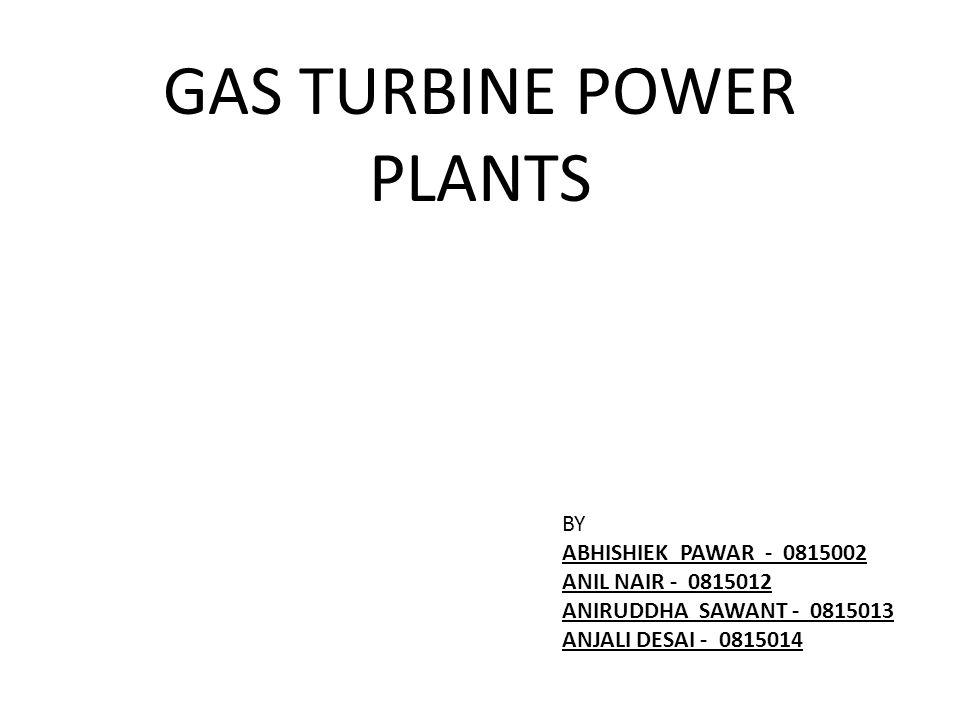 GAS TURBINE POWER PLANTS BY ABHISHIEK PAWAR - 0815002 ANIL NAIR - 0815012 ANIRUDDHA SAWANT - 0815013 ANJALI DESAI - 0815014