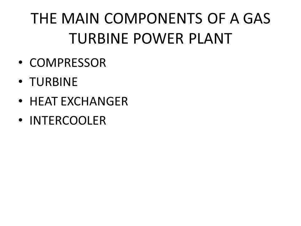 THE MAIN COMPONENTS OF A GAS TURBINE POWER PLANT COMPRESSOR TURBINE HEAT EXCHANGER INTERCOOLER