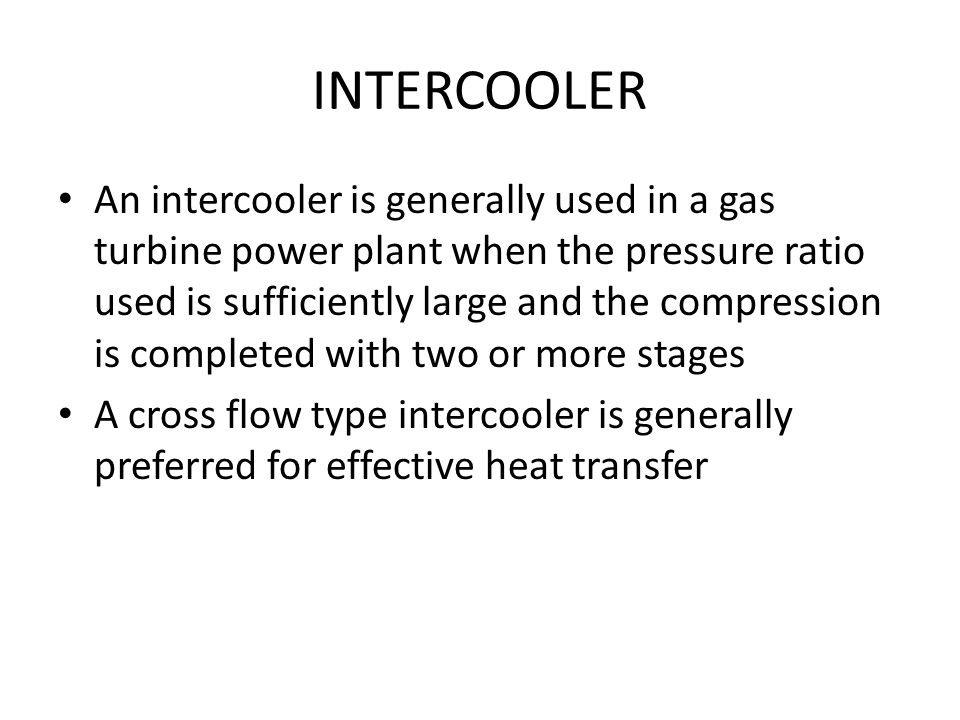 INTERCOOLER An intercooler is generally used in a gas turbine power plant when the pressure ratio used is sufficiently large and the compression is co