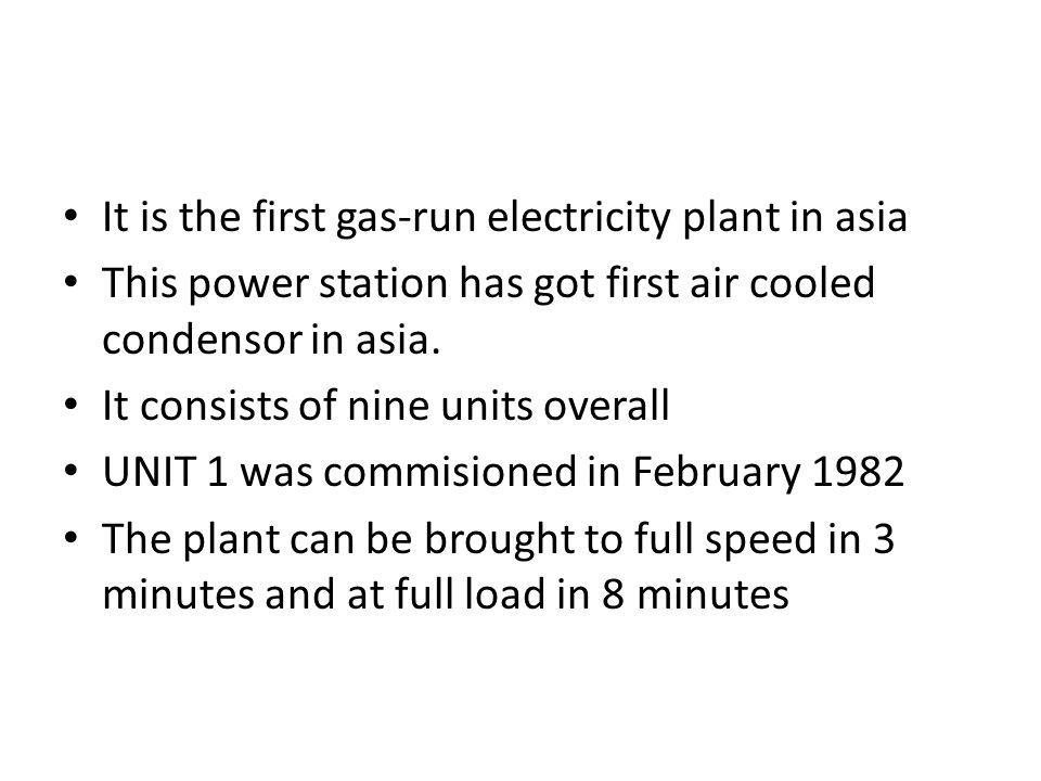 It is the first gas-run electricity plant in asia This power station has got first air cooled condensor in asia. It consists of nine units overall UNI