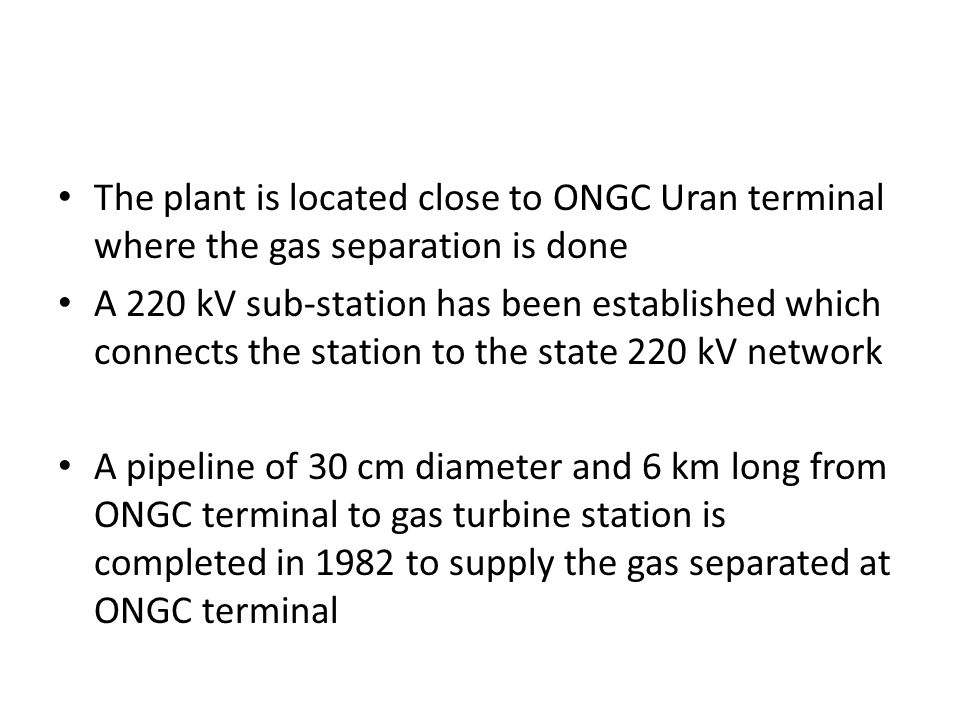 The plant is located close to ONGC Uran terminal where the gas separation is done A 220 kV sub-station has been established which connects the station