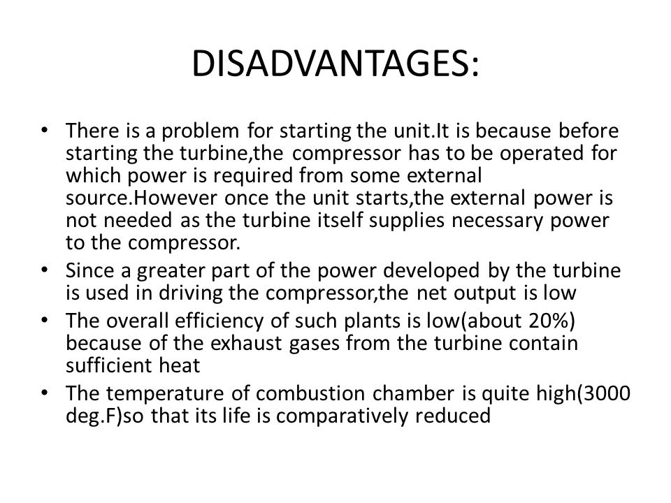 DISADVANTAGES: There is a problem for starting the unit.It is because before starting the turbine,the compressor has to be operated for which power is