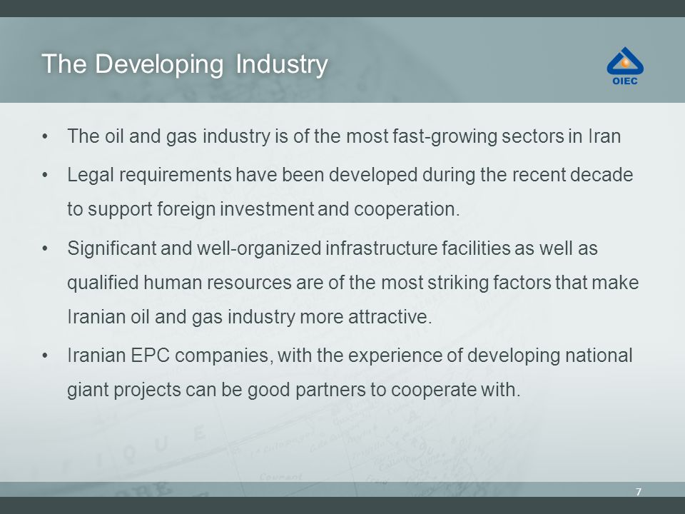 The Developing IndustryThe Developing Industry The oil and gas industry is of the most fast-growing sectors in Iran Legal requirements have been developed during the recent decade to support foreign investment and cooperation.