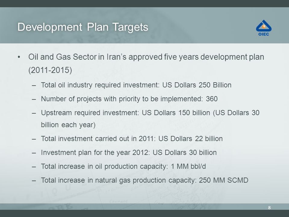 Development Plan TargetsDevelopment Plan Targets Oil and Gas Sector in Irans approved five years development plan (2011-2015) –Total oil industry required investment: US Dollars 250 Billion –Number of projects with priority to be implemented: 360 –Upstream required investment: US Dollars 150 billion (US Dollars 30 billion each year) –Total investment carried out in 2011: US Dollars 22 billion –Investment plan for the year 2012: US Dollars 30 billion –Total increase in oil production capacity: 1 MM bbl/d –Total increase in natural gas production capacity: 250 MM SCMD 8