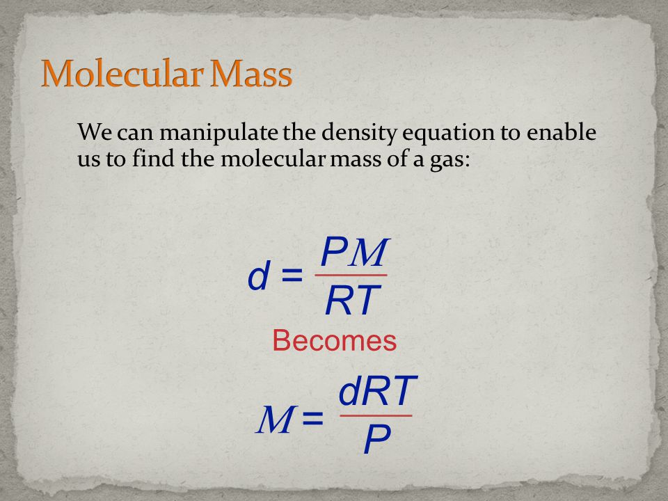 We can manipulate the density equation to enable us to find the molecular mass of a gas: Becomes P RT d = dRT P =