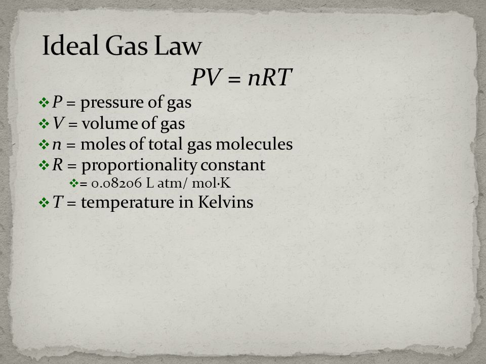 PV = nRT P = pressure of gas V = volume of gas n = moles of total gas molecules R = proportionality constant = 0.08206 L atm/ mol· T = temperature in