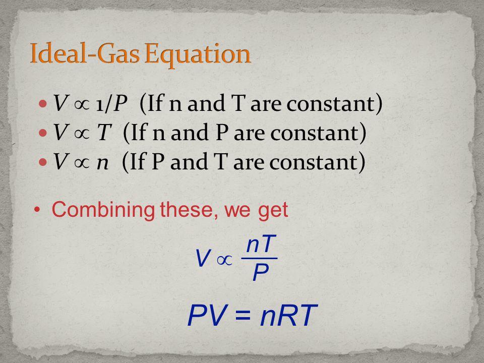 V 1/P (If n and T are constant) V T (If n and P are constant) V n (If P and T are constant) Combining these, we get V nT P PV = nRT