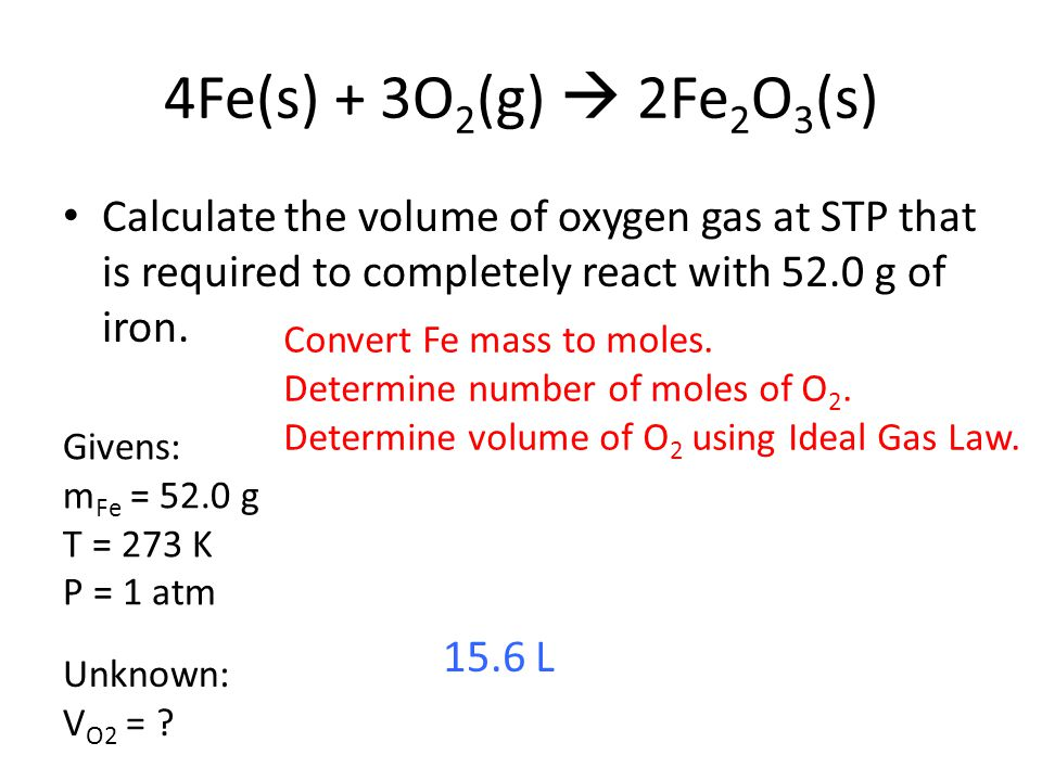 4Fe(s) + 3O 2 (g) 2Fe 2 O 3 (s) Calculate the volume of oxygen gas at STP that is required to completely react with 52.0 g of iron. Givens: m Fe = 52.